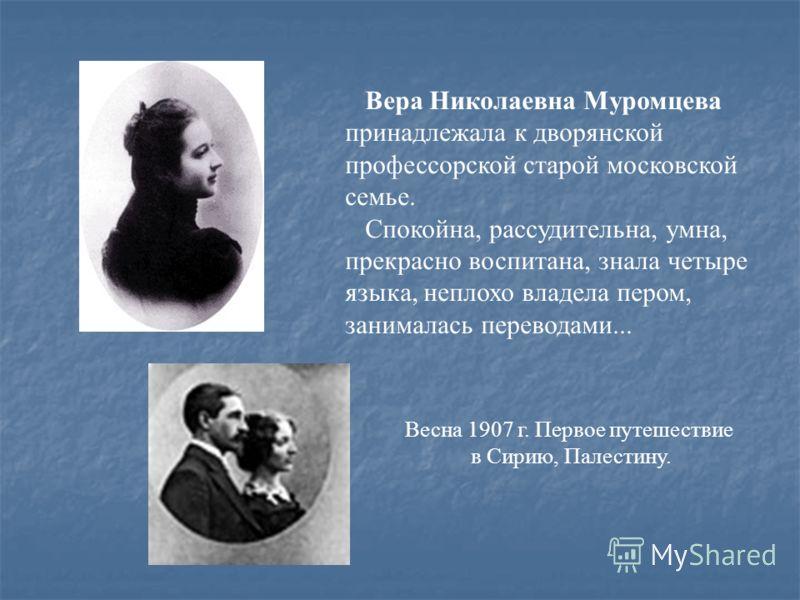 Вера Николаевна Муромцева принадлежала к дворянской профессорской старой московской семье. Спокойна, рассудительна, умна, прекрасно воспитана, знала четыре языка, неплохо владела пером, занималась переводами... Весна 1907 г. Первое путешествие в Сири