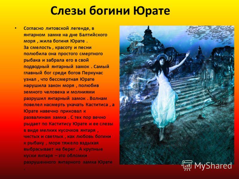 Слезы богини Юрате Согласно литовской легенде, в янтарном замке на дне Балтийского моря, жила богиня Юрате. За смелость, красоту и песни полюбила она простого смертного рыбака и забрала его в свой подводный янтарный замок. Самый главный бог среди бог
