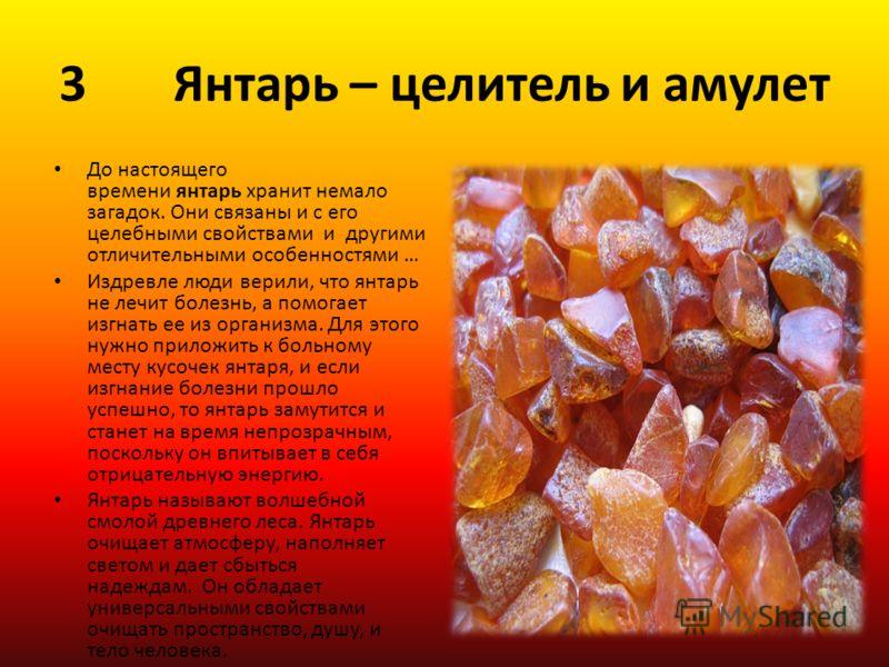 3 Янтарь – целитель и амулет До настоящего времени янтарь хранит немало загадок. Они связаны и с его целебными свойствами и другими отличительными особенностями … Издревле люди верили, что янтарь не лечит болезнь, а помогает изгнать ее из организма.
