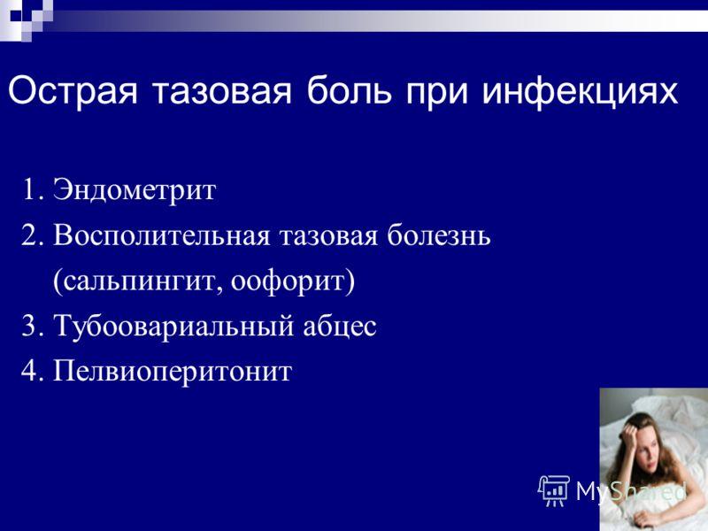 Острая тазовая боль при инфекциях 1. Эндометрит 2. Восполительная тазовая болезнь (сальпингит, оофорит) 3. Тубоовариальный абцес 4. Пелвиоперитонит