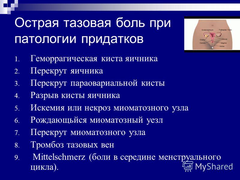 Острая тазовая боль при патологии придатков 1. Геморрагическая киста яичника 2. Перекрут яичника 3. Перекрут параовариальной кисты 4. Разрыв кисты яичника 5. Искемия или некроз миоматозного узла 6. Рождающьйся миоматозный уезл 7. Перекрут миоматозног