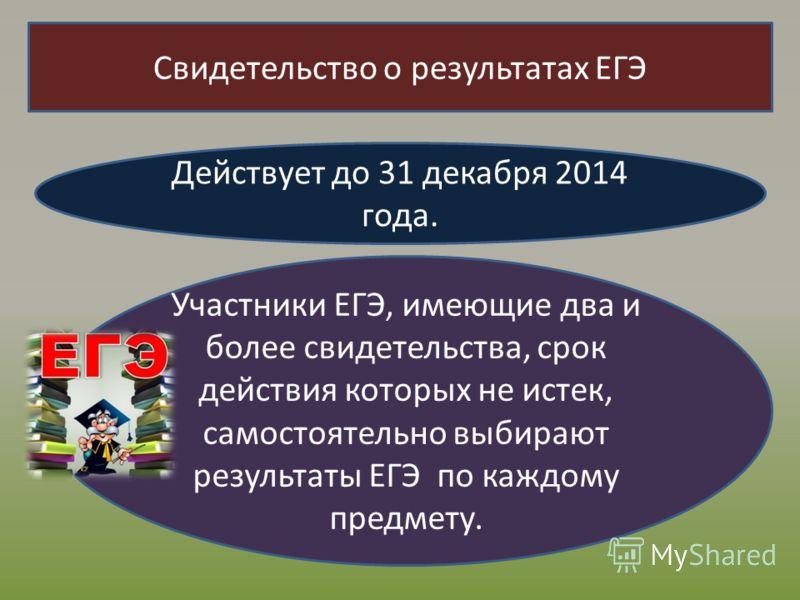 Свидетельство о результатах ЕГЭ Действует до 31 декабря 2014 года. Участники ЕГЭ, имеющие два и более свидетельства, срок действия которых не истек, самостоятельно выбирают результаты ЕГЭ по каждому предмету.