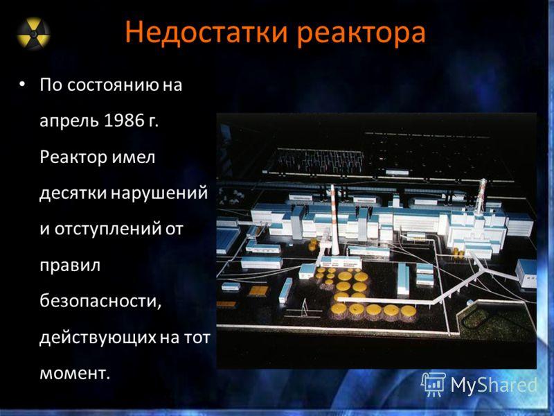 Недостатки реактора По состоянию на апрель 1986 г. Реактор имел десятки нарушений и отступлений от правил безопасности, действующих на тот момент.