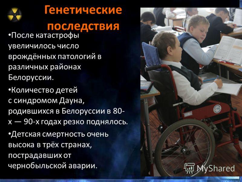 Генетические последствия После катастрофы увеличилось число врождённых патологий в различных районах Белоруссии. Количество детей с синдромом Дауна, родившихся в Белоруссии в 80- х 90-х годах резко поднялось. Детская смертность очень высока в трёх ст