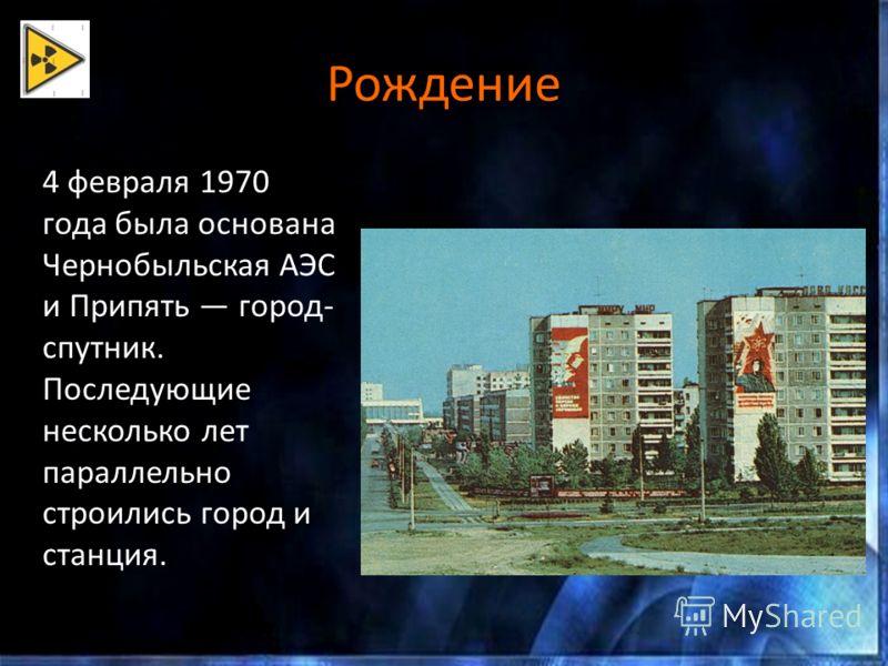 Рождение 4 февраля 1970 года была основана Чернобыльская АЭС и Припять город- спутник. Последующие несколько лет параллельно строились город и станция.