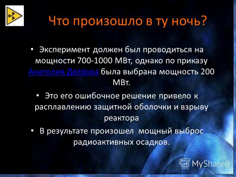 Что произошло в ту ночь? Эксперимент должен был проводиться на мощности 700-1000 МВт, однако по приказу Анатолия Дятлова была выбрана мощность 200 МВт. Анатолия Дятлова Это его ошибочное решение привело к расплавлению защитной оболочки и взрыву реакт
