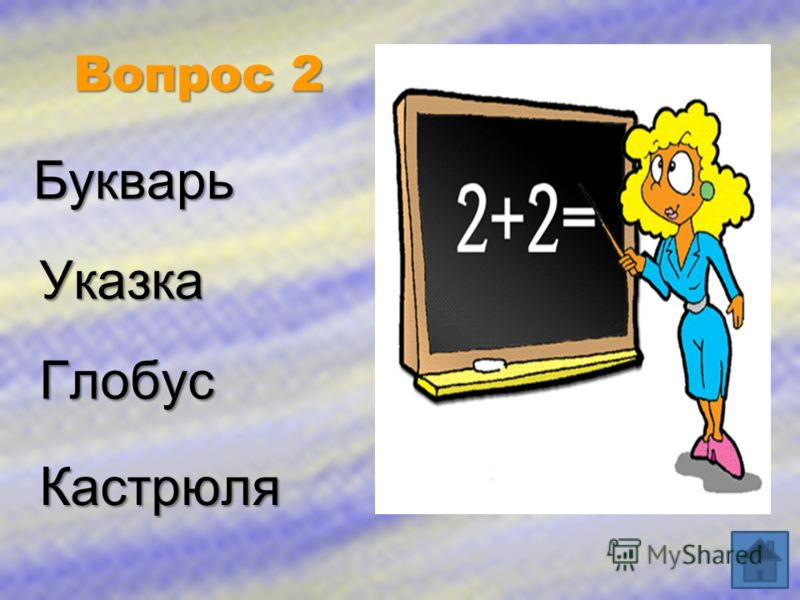 Вопрос 2 Букварь Указка Глобус Кастрюля