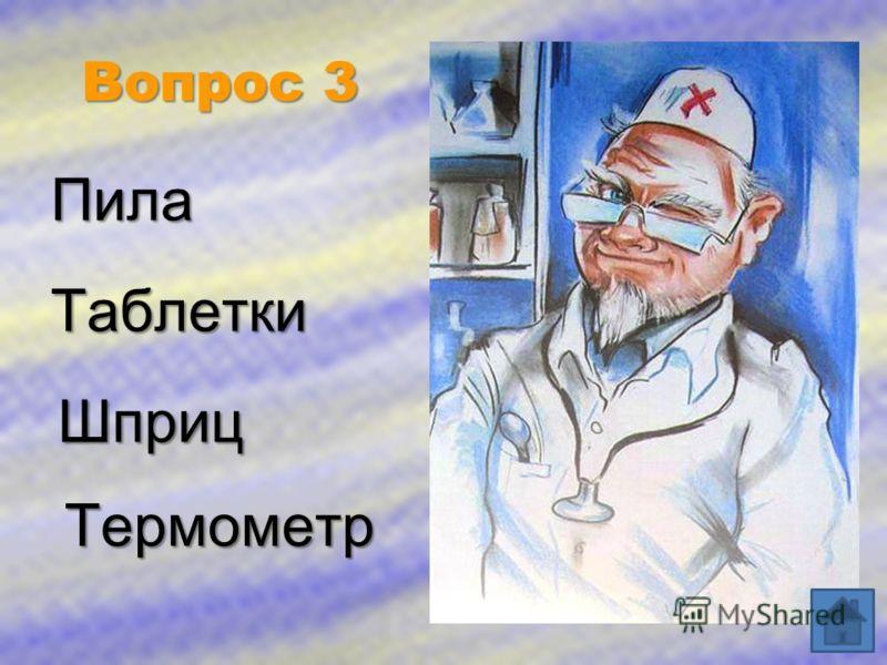Вопрос 3 Пила Таблетки Термометр Шприц