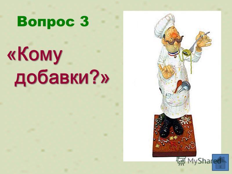 Вопрос 3 «Кому добавки?»