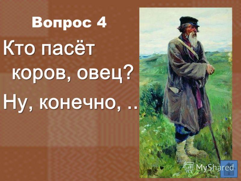 Вопрос 4 Кто пасёт коров, овец? Кто пасёт коров, овец? Ну, конечно,...