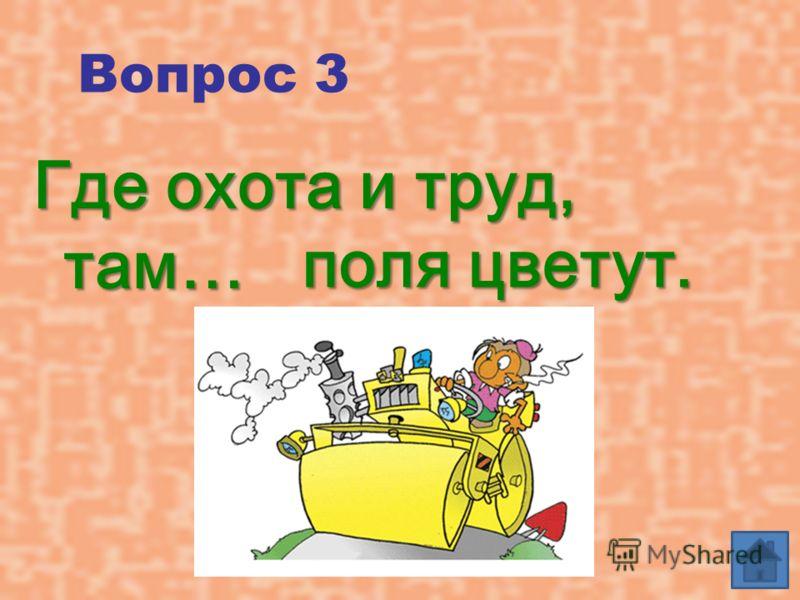 Вопрос 3 Где охота и труд, там… поля цветут.