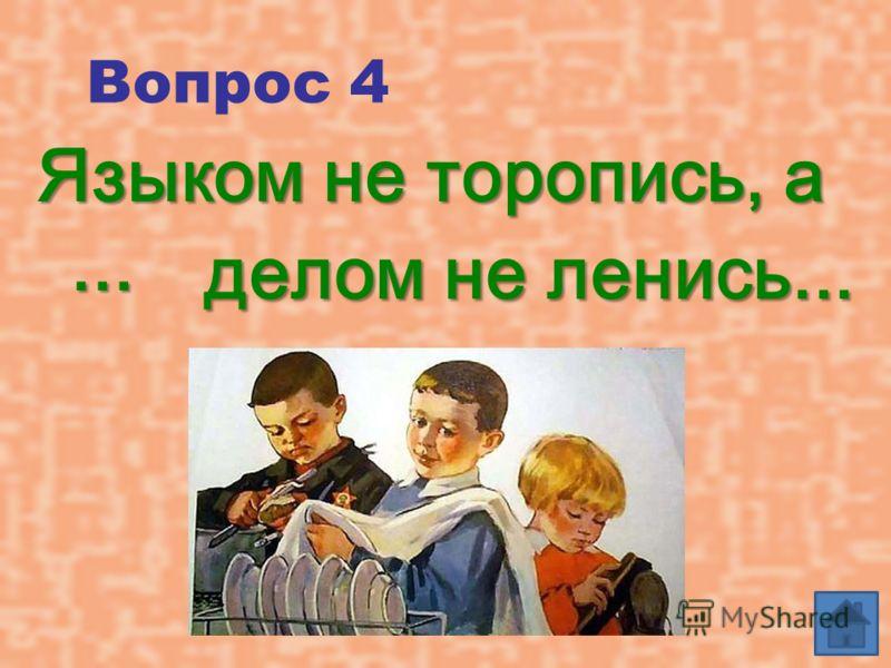 Вопрос 4 Языком не торопись, а... делом не ленись...