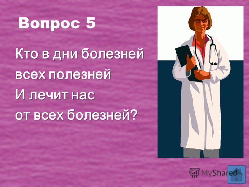 Вопрос 5 Кто в дни болезней всех полезней И лечит нас от всех болезней?