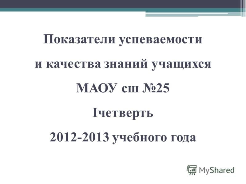 Показатели успеваемости и качества знаний учащихся МАОУ сш 25 Iчетверть 2012-2013 учебного года