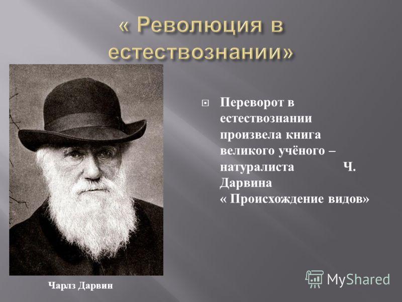 Переворот в естествознании произвела книга великого учёного – натуралиста Ч. Дарвина « Происхождение видов » Чарлз Дарвин