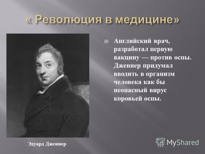 Английский врач, разработал первую вакцину против оспы. Дженнер придумал вводить в организм человека как бы неопасный вирус коровьей оспы. Эдуард Дженнер