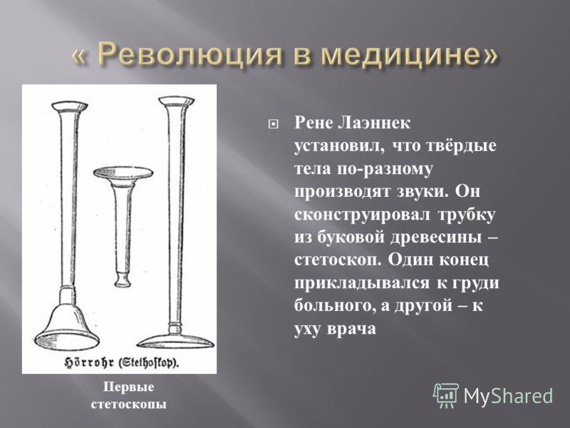 Рене Лаэннек установил, что твёрдые тела по - разному производят звуки. Он сконструировал трубку из буковой древесины – стетоскоп. Один конец прикладывался к груди больного, а другой – к уху врача Первые стетоскопы