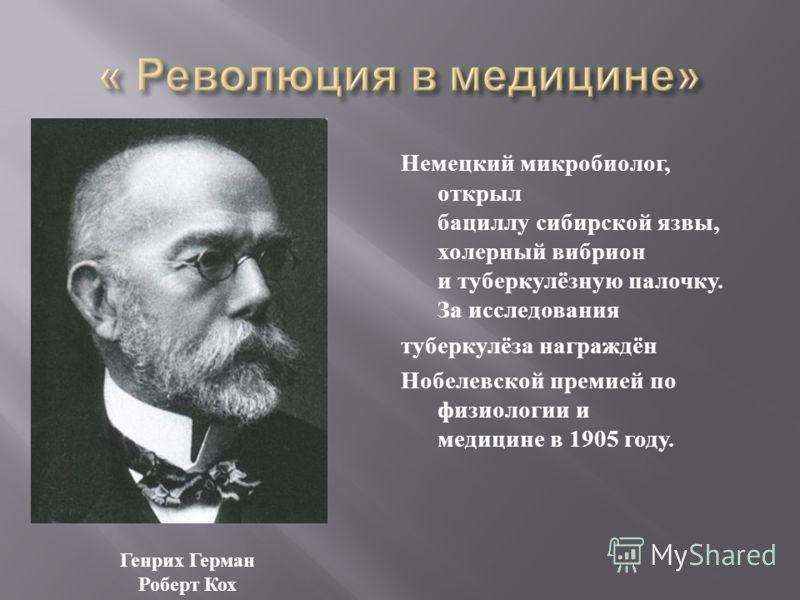 Немецкий микробиолог, открыл бациллу сибирской язвы, холерный вибрион и туберкулёзную палочку. За исследования туберкулёза награждён Нобелевской премией по физиологии и медицине в 1905 году. Генрих Герман Роберт Кох