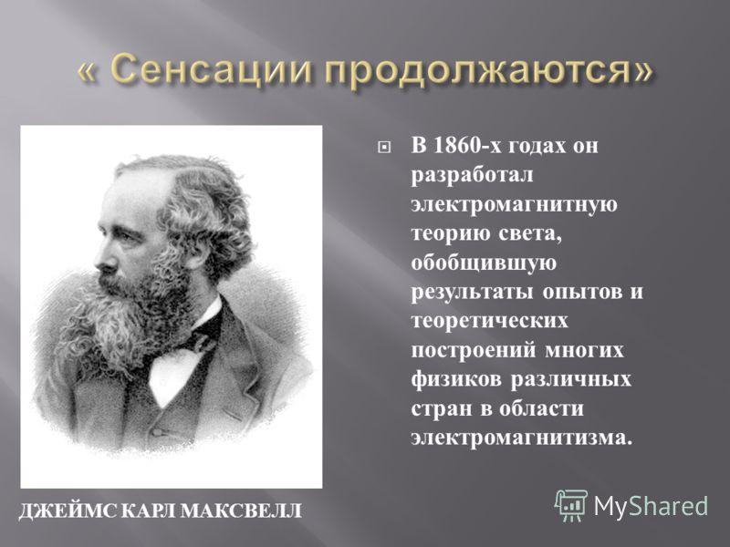 ДЖЕЙМС КАРЛ МАКСВЕЛЛ В 1860- х годах он разработал электромагнитную теорию света, обобщившую результаты опытов и теоретических построений многих физиков различных стран в области электромагнитизма.