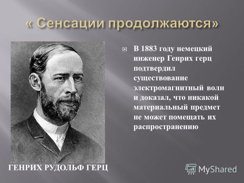 ГЕНРИХ РУДОЛЬФ ГЕРЦ В 1883 году немецкий инженер Генрих герц подтвердил существование электромагнитный волн и доказал, что никакой материальный предмет не может помещать их распространению