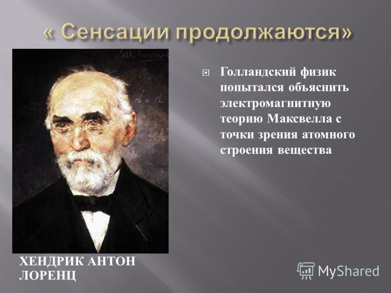 ХЕНДРИК АНТОН ЛОРЕНЦ Голландский физик попытался объяснить электромагнитную теорию Максвелла с точки зрения атомного строения вещества