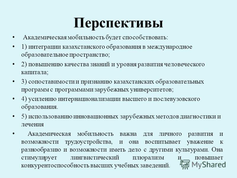 Перспективы Академическая мобильность будет способствовать: 1) интеграции казахстанского образования в международное образовательное пространство; 2) повышению качества знаний и уровня развития человеческого капитала; 3) сопоставимости и признанию ка