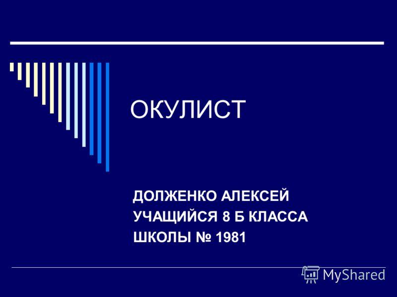 ОКУЛИСТ ДОЛЖЕНКО АЛЕКСЕЙ УЧАЩИЙСЯ 8 Б КЛАССА ШКОЛЫ 1981