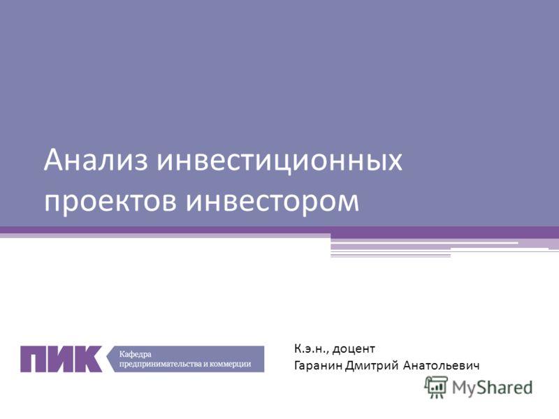 Анализ инвестиционных проектов инвестором К.э.н., доцент Гаранин Дмитрий Анатольевич