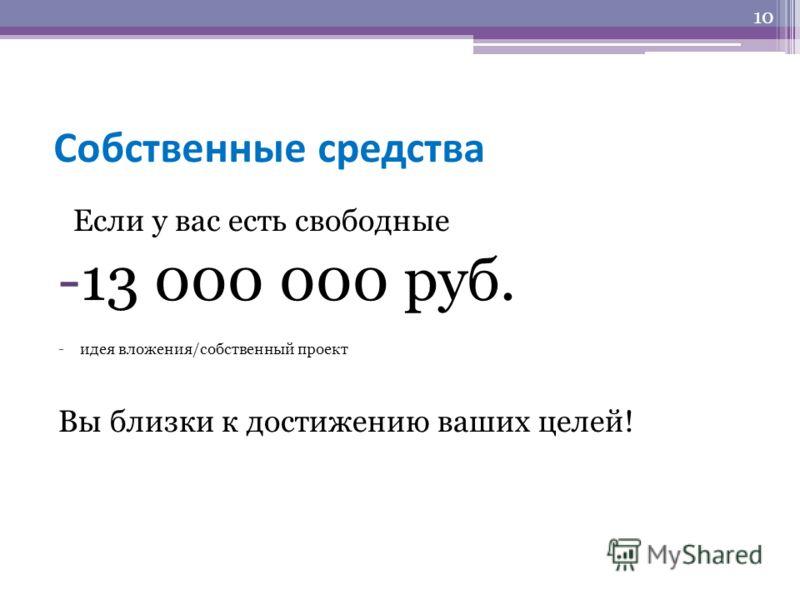 Собственные средства Если у вас есть свободные -13 000 000 руб. -идея вложения/собственный проект Вы близки к достижению ваших целей! 10