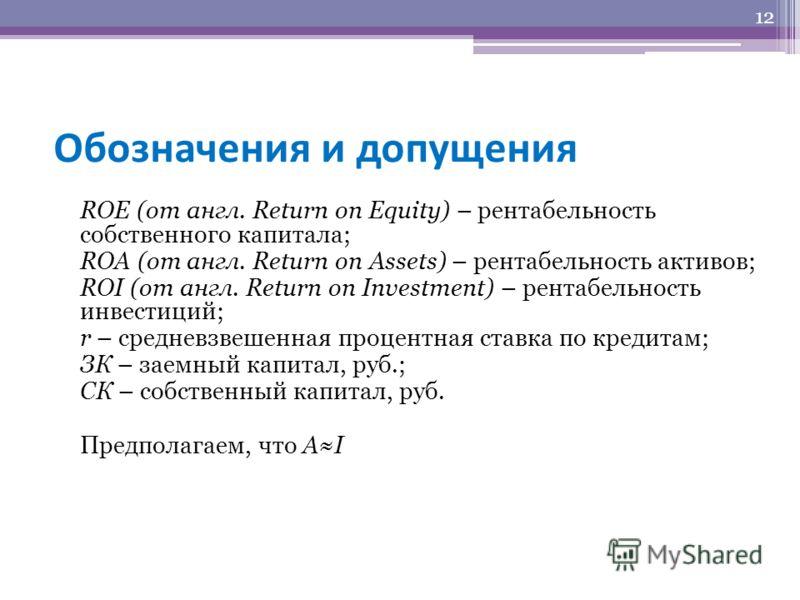 Обозначения и допущения ROE (от англ. Return on Equity) – рентабельность собственного капитала; ROA (от англ. Return on Assets) – рентабельность активов; ROI (от англ. Return on Investment) – рентабельность инвестиций; r – средневзвешенная процентная