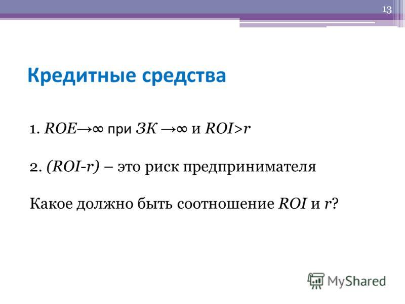 Кредитные средства 1. ROE при ЗК и ROI>r 2. (ROI-r) – это риск предпринимателя Какое должно быть соотношение ROI и r? 13