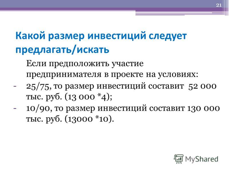 Какой размер инвестиций следует предлагать/искать Если предположить участие предпринимателя в проекте на условиях: -25/75, то размер инвестиций составит 52 000 тыс. руб. (13 000 *4); -10/90, то размер инвестиций составит 130 000 тыс. руб. (13000 *10)