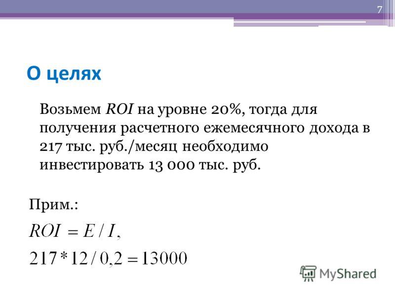 О целях Возьмем ROI на уровне 20%, тогда для получения расчетного ежемесячного дохода в 217 тыс. руб./месяц необходимо инвестировать 13 000 тыс. руб. Прим.: 7