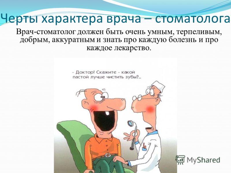 Черты характера врача – стоматолога Врач-стоматолог должен быть очень умным, терпеливым, добрым, аккуратным и знать про каждую болезнь и про каждое лекарство.