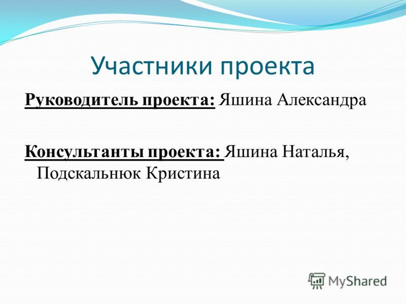 Участники проекта Руководитель проекта: Яшина Александра Консультанты проекта: Яшина Наталья, Подскальнюк Кристина