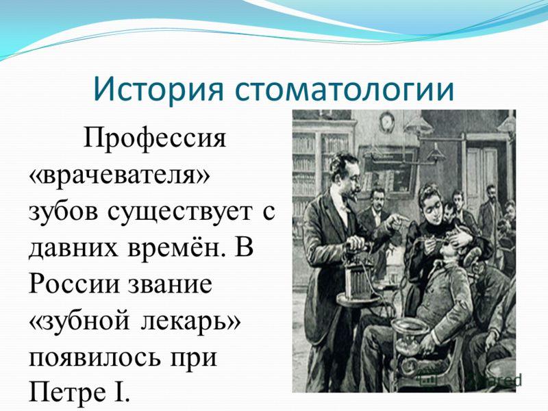 История стоматологии Профессия «врачевателя» зубов существует с давних времён. В России звание «зубной лекарь» появилось при Петре I.