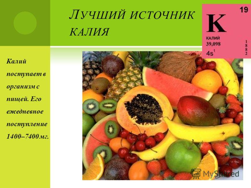 Л УЧШИЙ ИСТОЧНИК КАЛИЯ Калий поступает в организм с пищей. Его ежедневное поступление 1400–7400 мг.