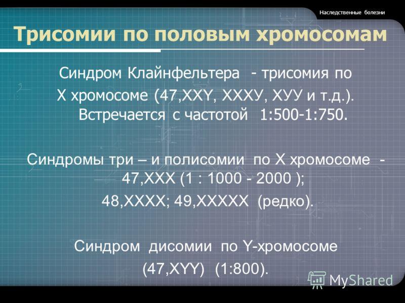 Трисомии по половым хромосомам Синдром Клайнфельтера - трисомия по Х хромосоме ( 47,XXY, ХХХУ, ХУУ и т.д.). Встречается с частотой 1:500-1:750. Синдромы три – и полисомии по X хромосоме - 47,ХХX (1 : 1000 - 2000 ); 48,ХХХХ; 49,ХХХХХ (редко). Синдром