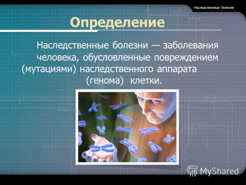Определение Наследственные болезни заболевания человека, обусловленные повреждением (мутациями) наследственного аппарата (генома) клетки.. Наследственные болезни