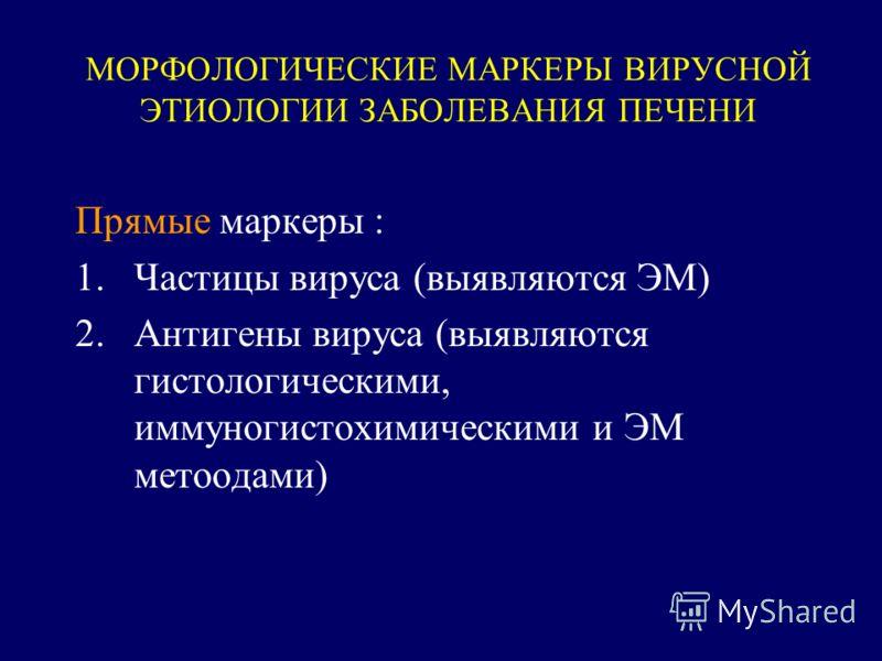 МОРФОЛОГИЧЕСКИЕ МАРКЕРЫ ВИРУСНОЙ ЭТИОЛОГИИ ЗАБОЛЕВАНИЯ ПЕЧЕНИ Прямые маркеры : 1.Частицы вируса (выявляются ЭМ) 2.Антигены вируса (выявляются гистологическими, иммуногистохимическими и ЭМ метоодами)