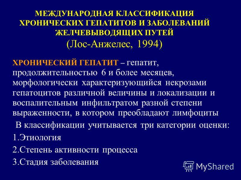МЕЖДУНАРОДНАЯ КЛАССИФИКАЦИЯ ХРОНИЧЕСКИХ ГЕПАТИТОВ И ЗАБОЛЕВАНИЙ ЖЕЛЧЕВЫВОДЯЩИХ ПУТЕЙ (Лос-Анжелес, 1994) ХРОНИЧЕСКИЙ ГЕПАТИТ – гепатит, продолжительностью 6 и более месяцев, морфологически характеризующийся некрозами гепатоцитов различной величины и