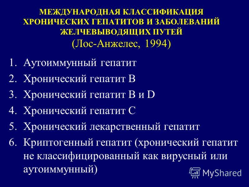 МЕЖДУНАРОДНАЯ КЛАССИФИКАЦИЯ ХРОНИЧЕСКИХ ГЕПАТИТОВ И ЗАБОЛЕВАНИЙ ЖЕЛЧЕВЫВОДЯЩИХ ПУТЕЙ (Лос-Анжелес, 1994) 1.Аутоиммунный гепатит 2.Хронический гепатит В 3.Хронический гепатит В и D 4.Хронический гепатит С 5.Хронический лекарственный гепатит 6.Криптоге