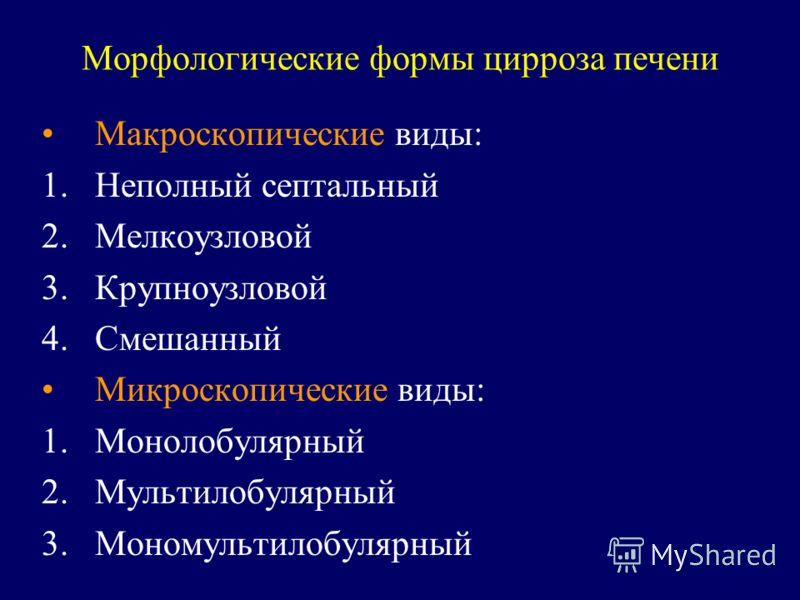 Морфологические формы цирроза печени Макроскопические виды: 1.Неполный септальный 2.Мелкоузловой 3.Крупноузловой 4.Смешанный Микроскопические виды: 1.Монолобулярный 2.Мультилобулярный 3.Мономультилобулярный