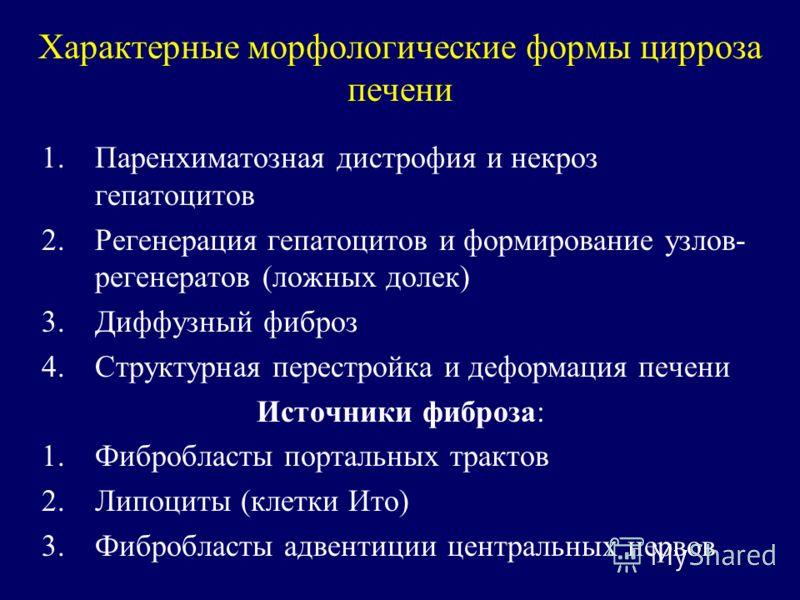 Характерные морфологические формы цирроза печени 1.Паренхиматозная дистрофия и некроз гепатоцитов 2.Регенерация гепатоцитов и формирование узлов- регенератов (ложных долек) 3.Диффузный фиброз 4.Структурная перестройка и деформация печени Источники фи