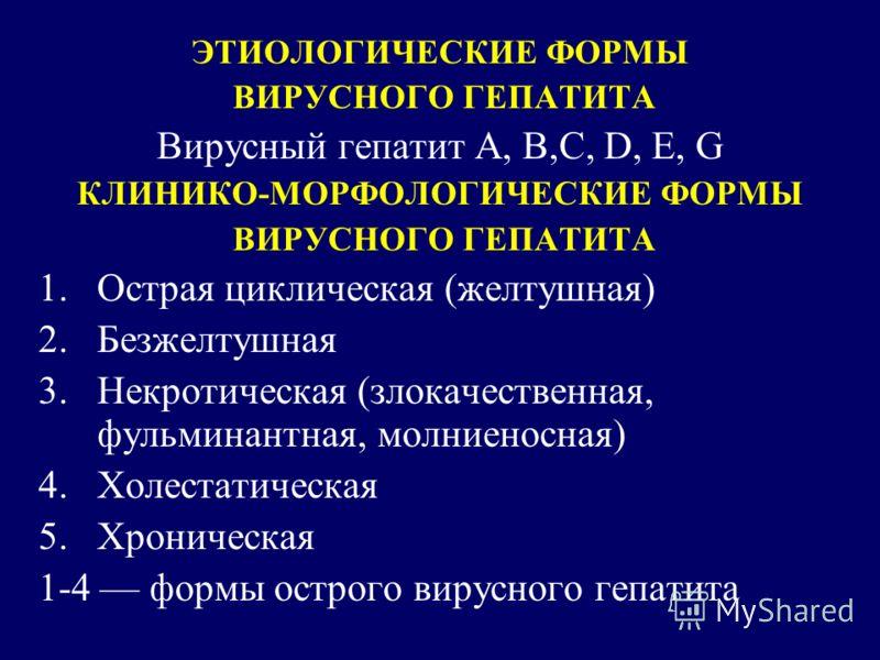 ЭТИОЛОГИЧЕСКИЕ ФОРМЫ ВИРУСНОГО ГЕПАТИТА Вирусный гепатит А, B,C, D, E, G КЛИНИКО-МОРФОЛОГИЧЕСКИЕ ФОРМЫ ВИРУСНОГО ГЕПАТИТА 1.Острая циклическая (желтушная) 2.Безжелтушная 3.Некротическая (злокачественная, фульминантная, молниеносная) 4.Холестатическая