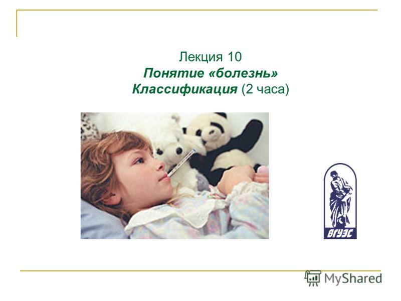 Лекция 10 Понятие «болезнь» Классификация (2 часа)