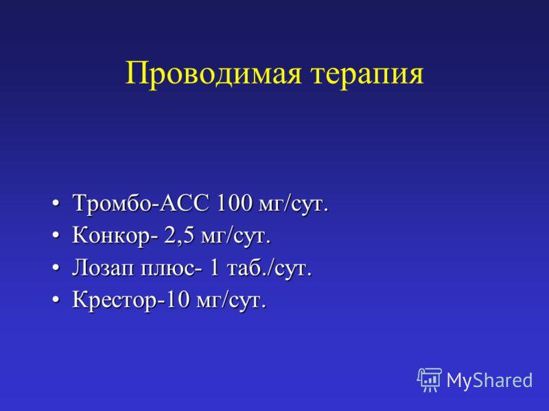 Проводимая терапия Тромбо-АСС 100 мг/сут.Тромбо-АСС 100 мг/сут. Конкор- 2,5 мг/сут.Конкор- 2,5 мг/сут. Лозап плюс- 1 таб./сут.Лозап плюс- 1 таб./сут. Крестор-10 мг/сут.Крестор-10 мг/сут.