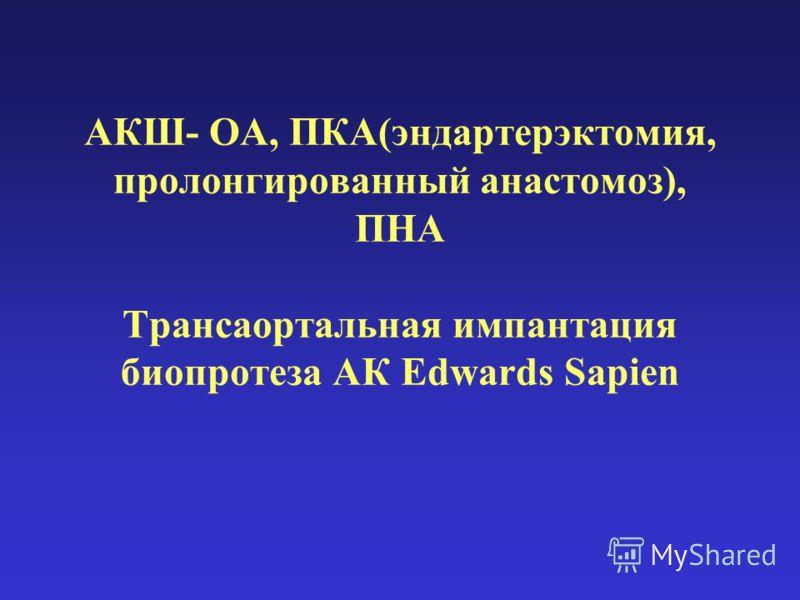 АКШ- ОА, ПКА(эндартерэктомия, пролонгированный анастомоз), ПНА Трансаортальная импантация биопротеза АК Edwards Sapien