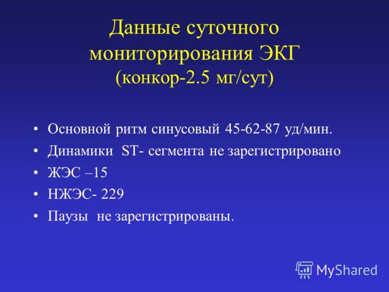 Данные суточного мониторирования ЭКГ (конкор-2.5 мг/сут) Основной ритм синусовый 45-62-87 уд/мин. Динамики ST- сегмента не зарегистрировано ЖЭС –15 НЖЭС- 229 Паузы не зарегистрированы.