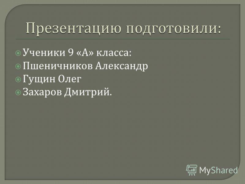 Ученики 9 « А » класса : Пшеничников Александр Гущин Олег Захаров Дмитрий.
